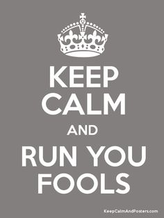 Keep Calm and Run You Fools