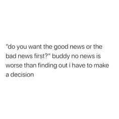 """do you want the good news or the bad news first?"""" buddy no news is worse than finding out i have to make a decision #meme"""