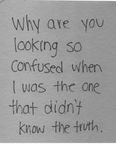Why are you looking so confused when I was the one who didn't know the truth.