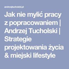 Jak nie mylić pracy z popracowaniem | Andrzej Tucholski | Strategie projektowania życia & miejski lifestyle