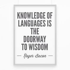 "Motivation quote. Quote about language learning. ""Knowledge of languages is the doorway to wisdom"". Roger Bacon"
