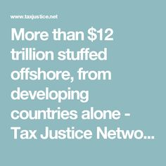 More than $12 trillion stuffed offshore, from developing countries alone - Tax Justice Network Alone, Countries, Finance