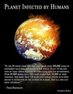 """""""In the 24 hours since this time yesterday, over 200,000 acres of rainforest have been destroyed in our world. Fully 13 million tons of toxic chemicals have been released into our environment. Over 45,000 people have died from starvation, 38,000 of them children. And more than 130 plant and animal species have been driven to extinction by the actions of humans. And all this just since yesterday."""" - Thom Hartmann"""