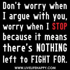 """Don't worry when I argue with you, worry when I stop because it means there's nothing left to fight for. EXACTLY!!"