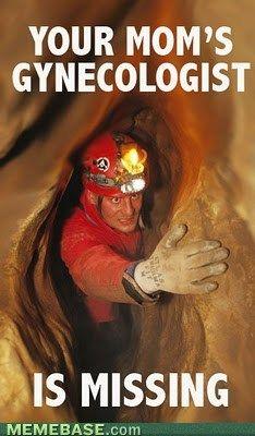 LOL Your mom's gynecologist wears a mining helmet...