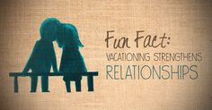 Fun Fact: Vacationing strengthens relationships.