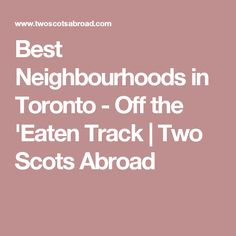 Best Neighbourhoods in Toronto - Off the 'Eaten Track | Two Scots Abroad