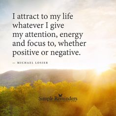 I attract to my life whatever I give my attention to I attract to my life whatever I give my attention, energy and focus to, whether positive or negative. — Michael Losier