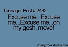 Teenager Post #2482: Excuse me...Excuse me...Excuse me...oh my gosh, move!