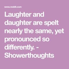 Laughter and daughter are spelt nearly the same, yet pronounced so differently. - Showerthoughts