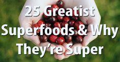 25 Greatest Superfoods:  1.  Greek Yogurt  2.  Quinoa  3.  Blueberries  4.  Kale  5.  Chia  6.  Oatmeal  7.  Green Tea  8.  Broccoli  9.  Strawberries  10.  Salmon  11.  Watermelon  12.  Spinach  13.  Pistachios  14.  Eggs  15.  Almonds  16.  Ginger  17.  Beets  18.  Beans  19.  Pumpkin  20.  Apples  21.  Cranberries  22.  Garlic  23.  Cauliflower  24.  Leeks  25.  Lentils