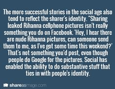 "The more successful stories in the social age also tend to reflect the sharer's identity. ""Sharing leaked Rihanna cellphone pictures isn't really something you do on Facebook. 'Hey, I hear there are nude Rihanna pictures, can someone send them to me, as I've got some time this weekend?' That's not something you'd post, even though people do Google for the pictures. Social has enabled the ability to do substantive stuff that ties in with people's identity."