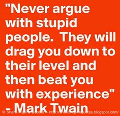 Never argue with stupid people, they will drag you down to their level and then beat you with experience ~Mark Twain  #FamousPeople #famousquotes #famouspeoplequotes #famousquotesandsayings #famouspeoplequotesandsayings #quotesbyfamouspeople #quotesbyMarkTwain #MarkTwain #MarkTwainquotes #argure #stupid #people #drag #level #beat #experience #shareinspirequotes #share #inspire #quotes #whatsapp