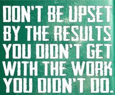Don't be upset by the results you didn't get  with the work you didn't do. MyDailyInsights