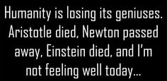 funny quote, funny saying, humanity is losing its geniuses