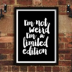 I'm not weird I'm a limited edition http://www.notonthehighstreet.com/themotivatedtype/product/i-m-a-limited-edition-typography-poster Limited edition, order now!