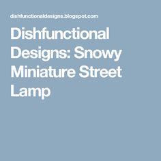 Dishfunctional Designs: Snowy Miniature Street Lamp