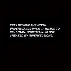 Yet I believe the moon understands what it's like to be human. Uncertain. Alone. Created by imperfections.