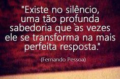 """""""Existe no silêncio, uma tão profunda sabedoria que às vezes ele se transforma na mais perfeita resposta."""" (Fernando Pessoa)"""