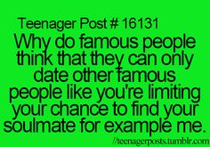Teenager Post #16131 ~ Why do famous people think that they can only date other famous people like you're limiting your chance to find your soulmate for example me. ☮