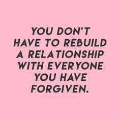 """""""You don't have to rebuild a relationship with everyone you have forgiven. """""""