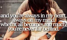 're always in my heart, always on my mind. When it all becomes too much, you're never far behind. Only you can Love me this Way- Keith Urban