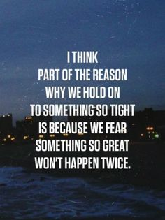I think part of the reason why we hold on to something so tight is because we fear something so great won't happen twice.