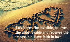 """""""Love sees the invisible, believes the unbelievable and receives the impossible. Have faith in love."""" ~unknown"""