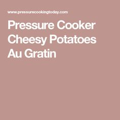 Pressure Cooker Cheesy Potatoes Au Gratin