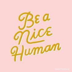 Be a nice human. Bec