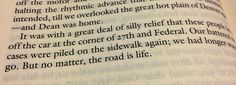 "Best quote of On the road by Jack Kerouac! ""We had longer ways to go. But no matter what, the road is life"""
