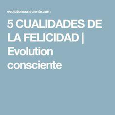 5 CUALIDADES DE LA FELICIDAD | Evolution consciente