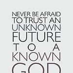 """""""Never be afraid to trust an unknown future to a known God"""" -Corrie Ten Boom"""