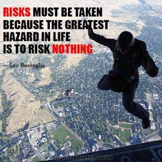 Risks must be taken, because the greatest hazard in life is to risk nothing. -Leo Buscaglia