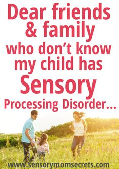 Dear friends & family who don't know my child has Sensory Processing Disorder... http://www.sensorymomsecrets.com