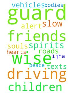 God, guard my children & friends driving.  To be wise, - God, guard my children amp; friends driving. To be wise, alert amp; slow down. No texts Guard hearts, souls, bodies, spirits amp; vehicles of us on the roads. Thank You amp; for peace, IJNA Posted at: https://prayerrequest.com/t/KTh #pray #prayer #request #prayerrequest