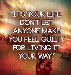 It's your life. Don't let anyone make you feel guilty for living it your way. | Anonymous ART of Revolution