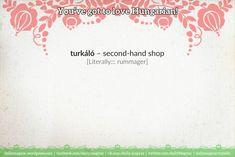 turkáló [ˈturkaːloː] – second-hand shop  [Literally::: rummager]   turi [ˈturi] – second-hand shop (slang)   turkál [ˈturkaːl] – he/she/it is rummaging  turkálni [ˈturkaːlni] – to rummage  túrni [ˈtuːrni] – to dig  túr [ˈtuːr] – he/she/it is digging