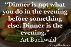 Dinner is not what you do in the evening before something else. Dinner is the evening.