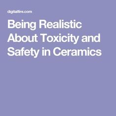 Being Realistic About Toxicity and Safety in Ceramics