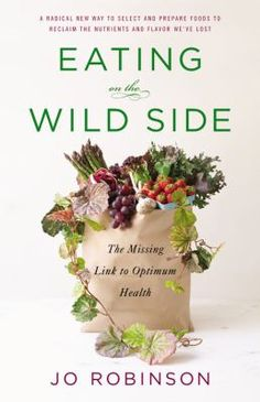 Eating on the Wild Side: The Missing Link to Optimum Health by Jo Robinson. Provo City Library staff pick.