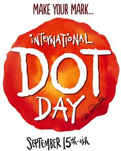 International Dot Day: YOUR CLASSROOM, Sept 15-ish: Every year on September 15, innovative educators around the world celebrate International Dot Day by making time to encourage their students' creativity, inspired by Peter H. Reynold's children's book, The Dot.