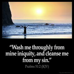 Psalms 51:2 Wash me throughly from mine iniquity and cleanse me from my sin. Psalms 51:2 (KJV) #Bible #KJV #KingJamesBible #quotes from King James Version Bible (KJV Bible) http://ift.tt/1PdxZwl Filed under: Bible Verse Pic Tagged: Bible Bible Verse Bible Verse Image Bible Verse Pic Bible Verse Picture Daily Bible Verse Image King James Bible King James Version KJV KJV Bible KJV Bible Verse Pic Picture Psalms 51:2 Verse #KingJamesVersion #KingJamesBible #KJVBible #KJV #Bible #BibleVerse…