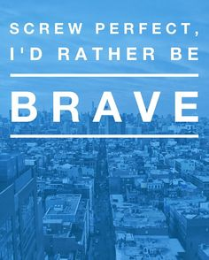 Screw perfect, I'd rather be brave. - EvannClingan.com