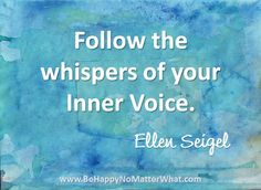 Follow the whispers of your inner voice. #EllenSeigel  Sign up to receive daily thought to contemplate for free!  https://es175.infusionsoft.com/app/form/6f9be083172272fcfad54372671f9f67
