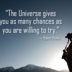 """The Universe gives you as many chances as you are willing to try."" -Robert Ohotto"