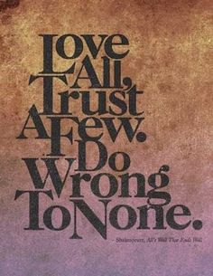 Love all, trust a few, do wrong to none. Shakespeare.