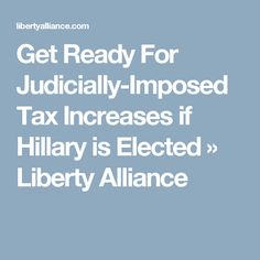 Get Ready For Judicially-Imposed Tax Increases if Hillary is Elected » Liberty Alliance