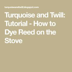Turquoise and Twill: Tutorial - How to Dye Reed on the Stove