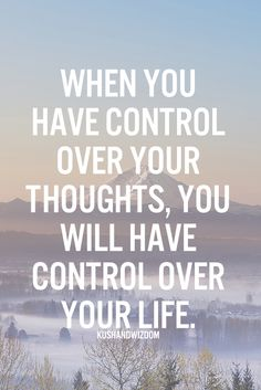 When you have control over your thoughts, you will have control over your life.